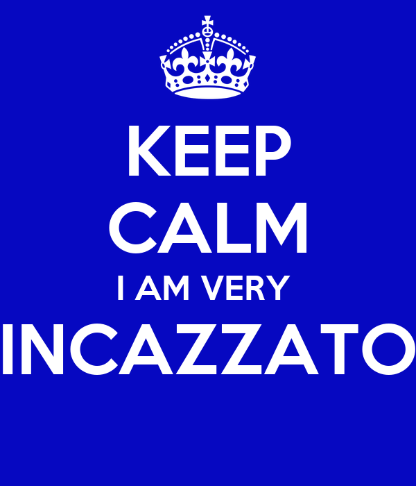 KEEP CALM I AM VERY  INCAZZATO