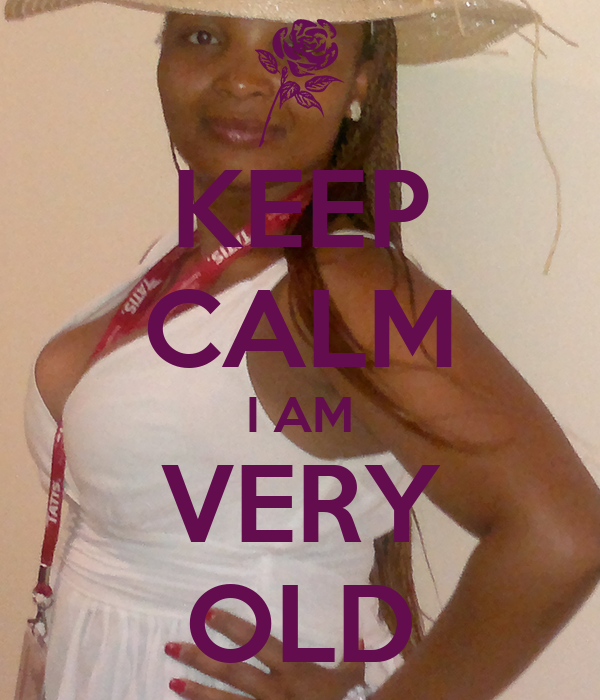 KEEP CALM I AM VERY OLD