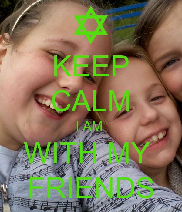 KEEP CALM I AM  WITH MY  FRIENDS