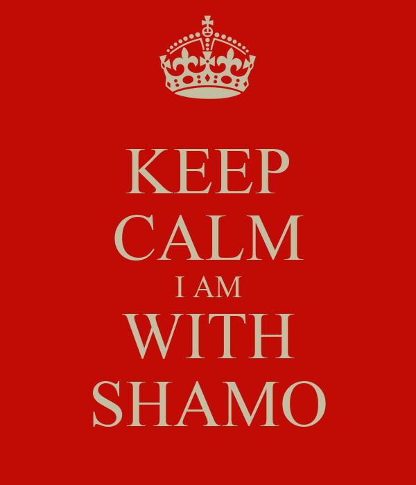 KEEP CALM I AM WITH SHAMO