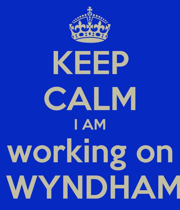 KEEP CALM I AM working on  WYNDHAM