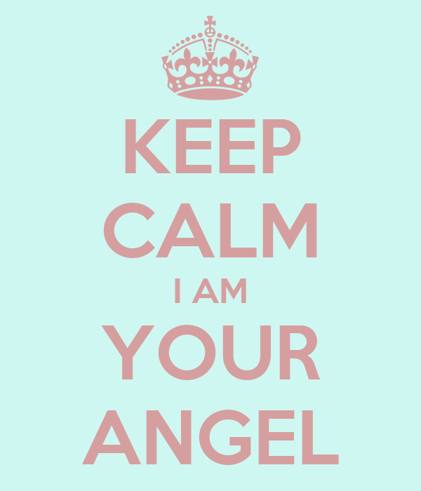 KEEP CALM I AM YOUR ANGEL