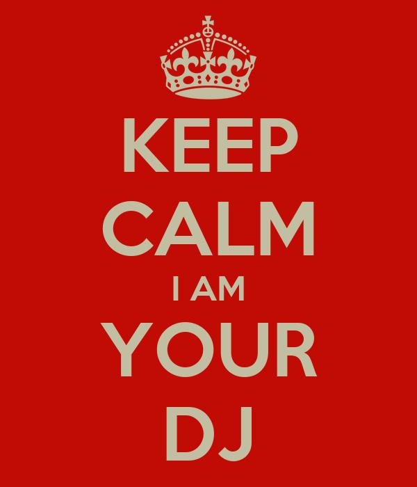 KEEP CALM I AM YOUR DJ