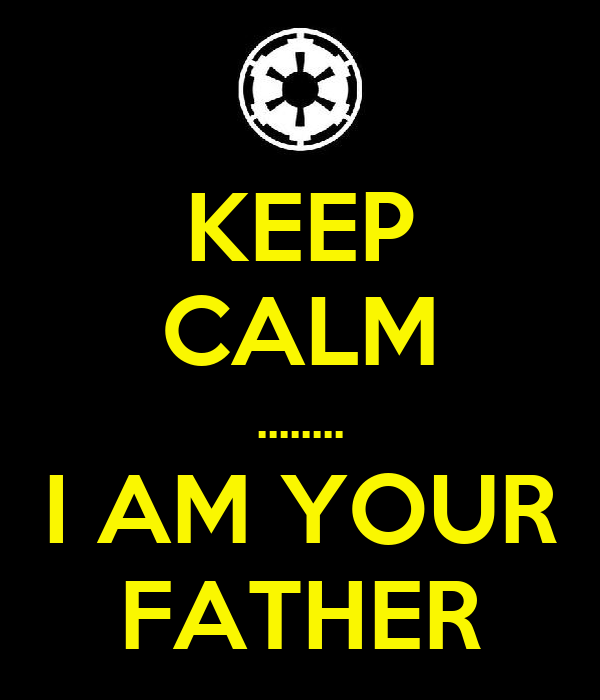 KEEP CALM ........ I AM YOUR FATHER