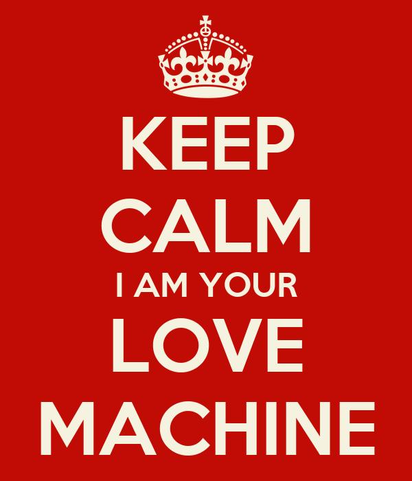 KEEP CALM I AM YOUR LOVE MACHINE
