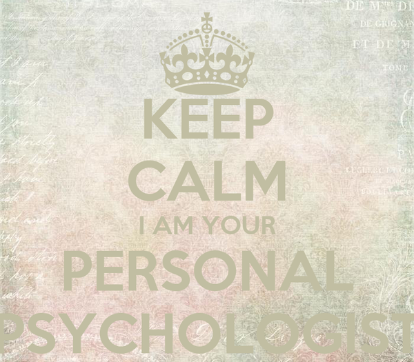 KEEP CALM I AM YOUR PERSONAL PSYCHOLOGIST