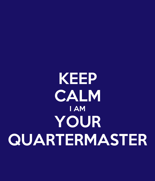 KEEP CALM I AM YOUR QUARTERMASTER