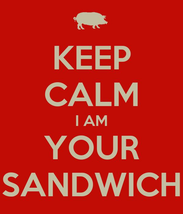 KEEP CALM I AM YOUR SANDWICH