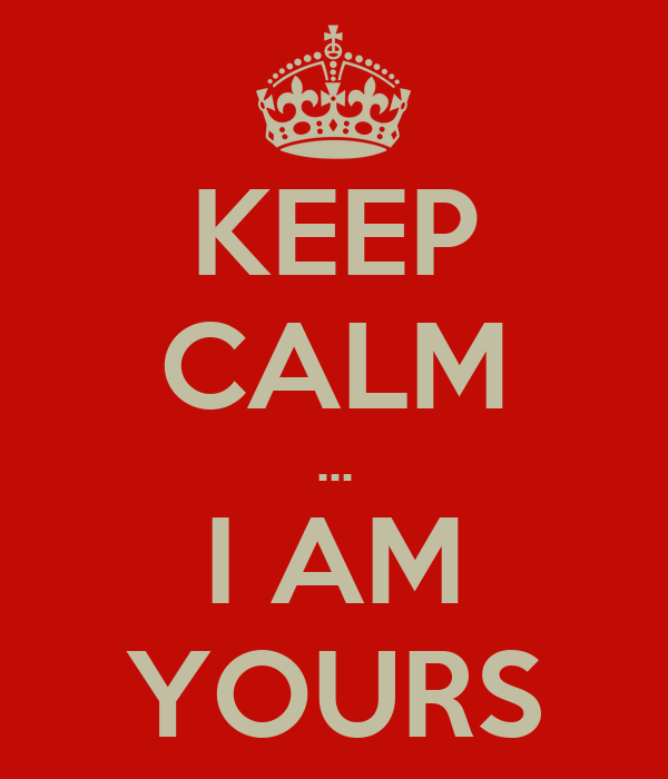 KEEP CALM ... I AM YOURS