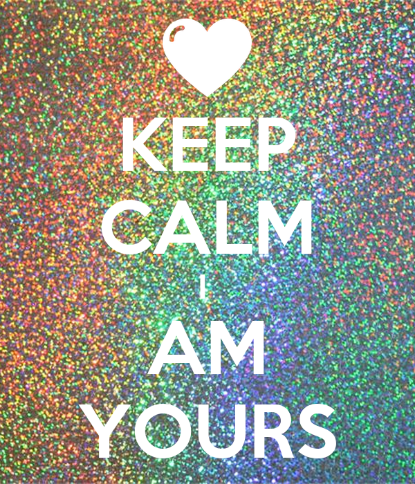 KEEP CALM I  AM YOURS