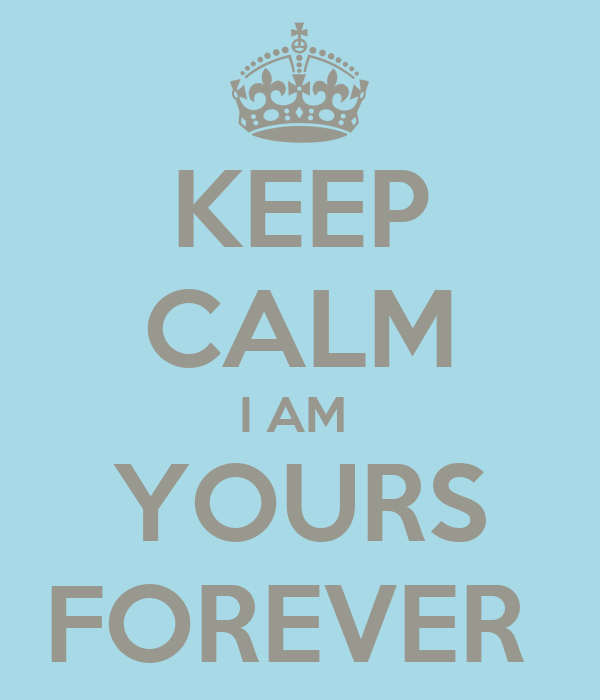 KEEP CALM I AM  YOURS FOREVER