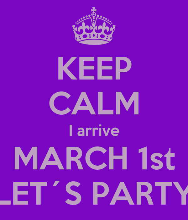 KEEP CALM I arrive MARCH 1st LET´S PARTY
