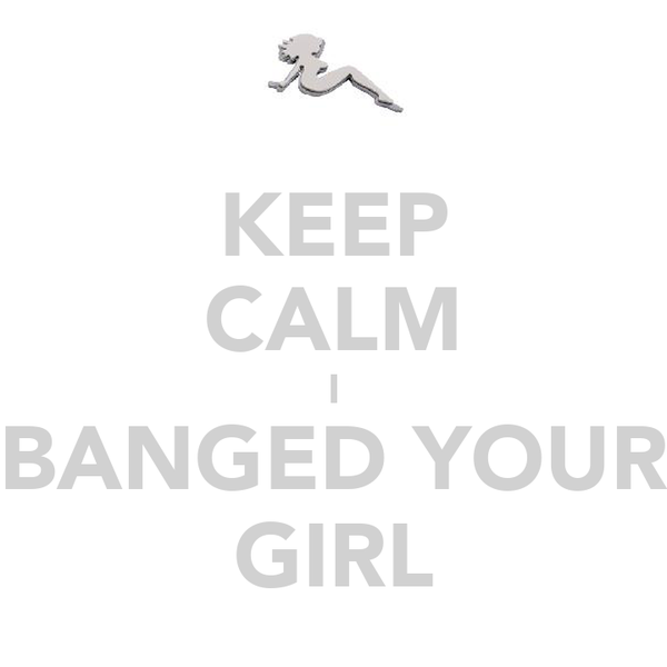 KEEP CALM I BANGED YOUR GIRL