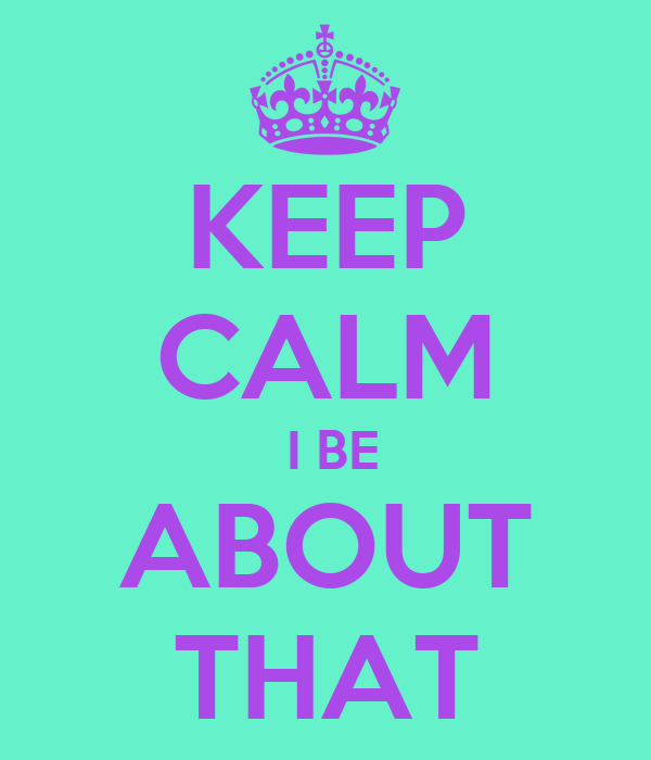 KEEP CALM  I BE ABOUT THAT