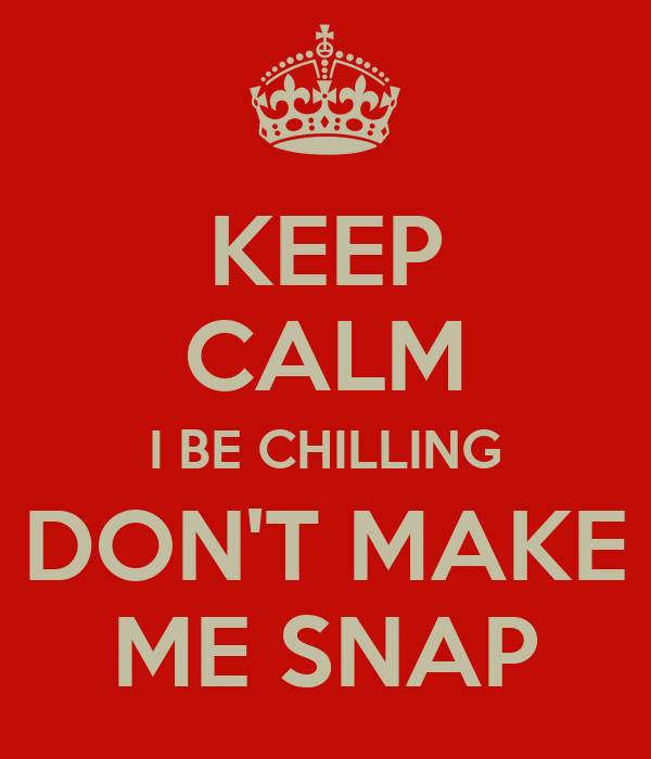 KEEP CALM I BE CHILLING DON'T MAKE ME SNAP