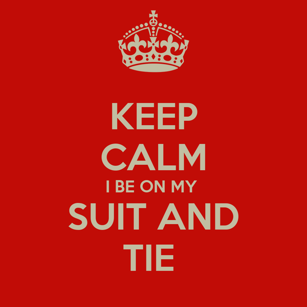 KEEP CALM I BE ON MY  SUIT AND TIE