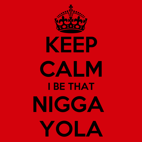 KEEP CALM I BE THAT NIGGA  YOLA