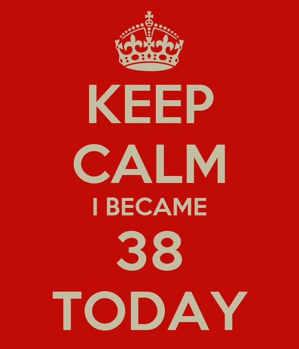 KEEP CALM I BECAME 38 TODAY