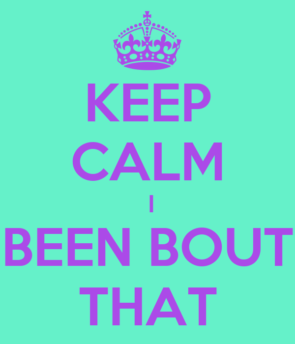 KEEP CALM  I BEEN BOUT THAT