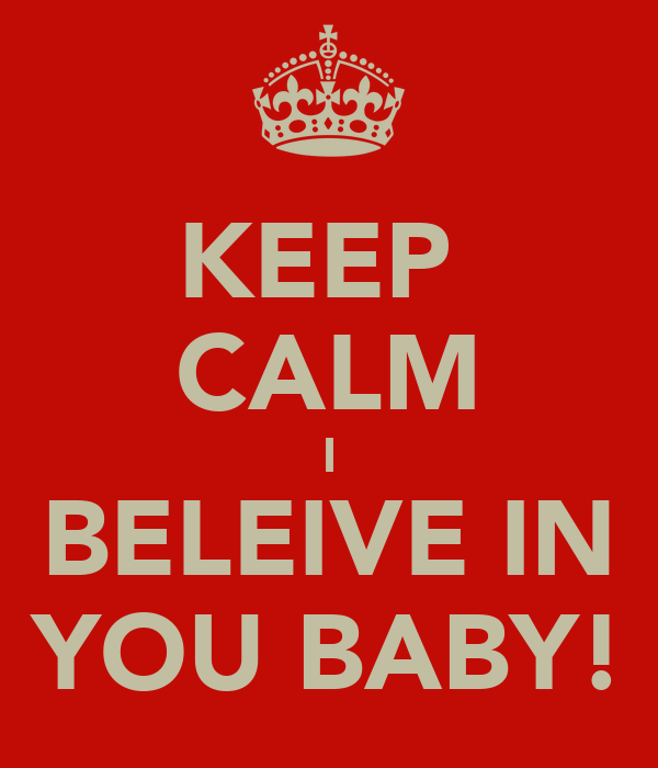 KEEP  CALM I BELEIVE IN YOU BABY!