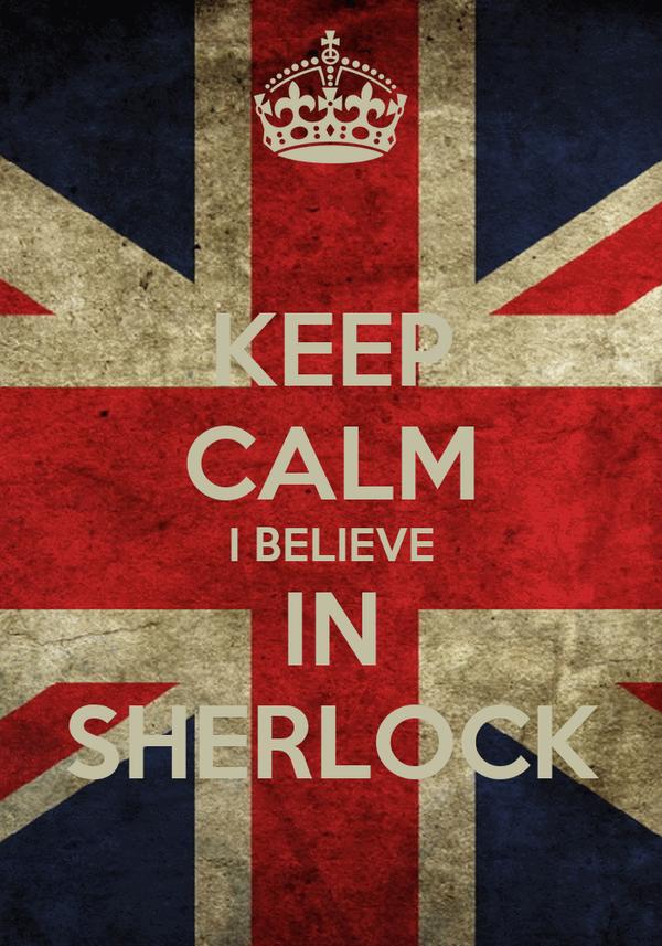 KEEP CALM I BELIEVE IN SHERLOCK