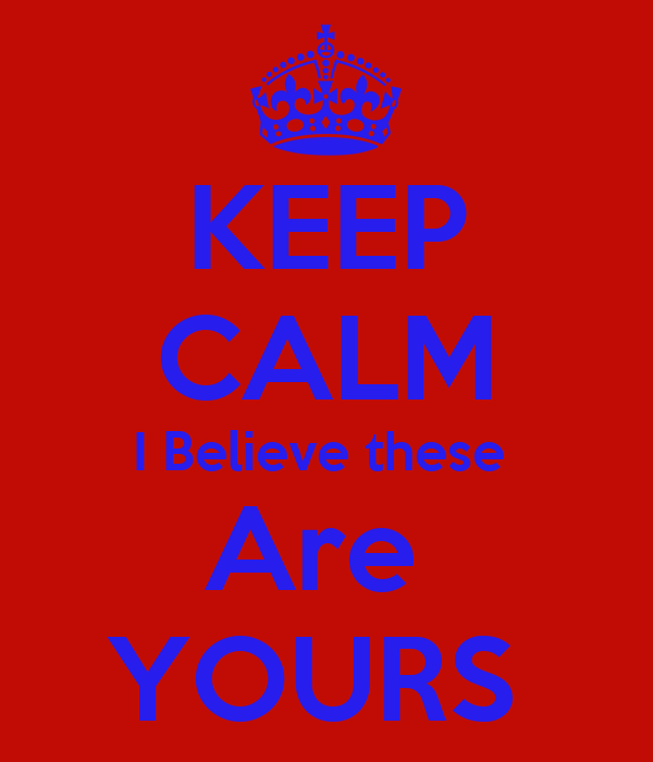 KEEP CALM I Believe these  Are  YOURS