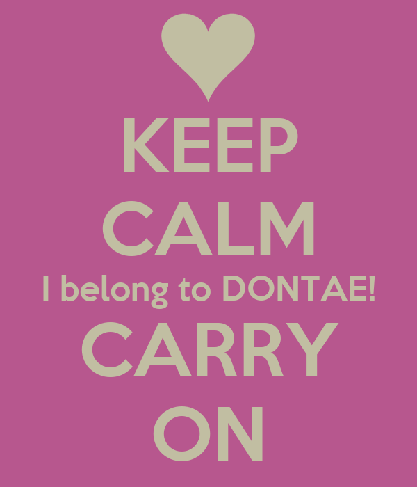 KEEP CALM I belong to DONTAE! CARRY ON