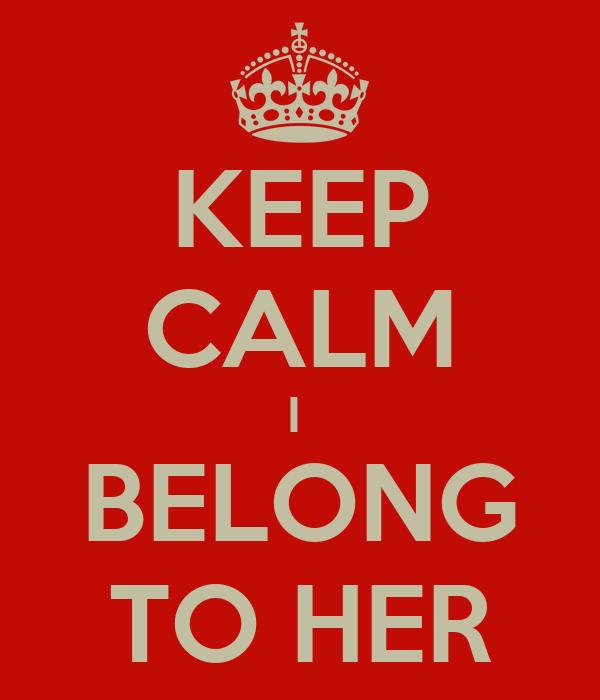 KEEP CALM I  BELONG TO HER