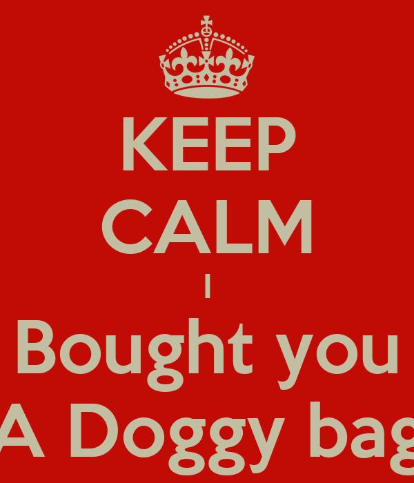 KEEP CALM I Bought you A Doggy bag