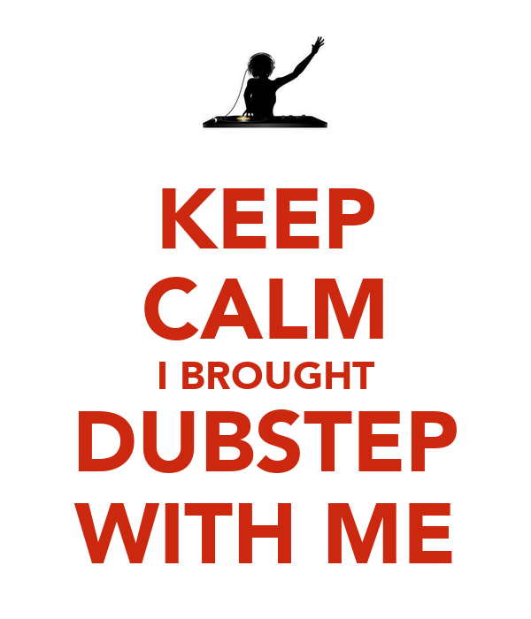 KEEP CALM I BROUGHT  DUBSTEP  WITH ME