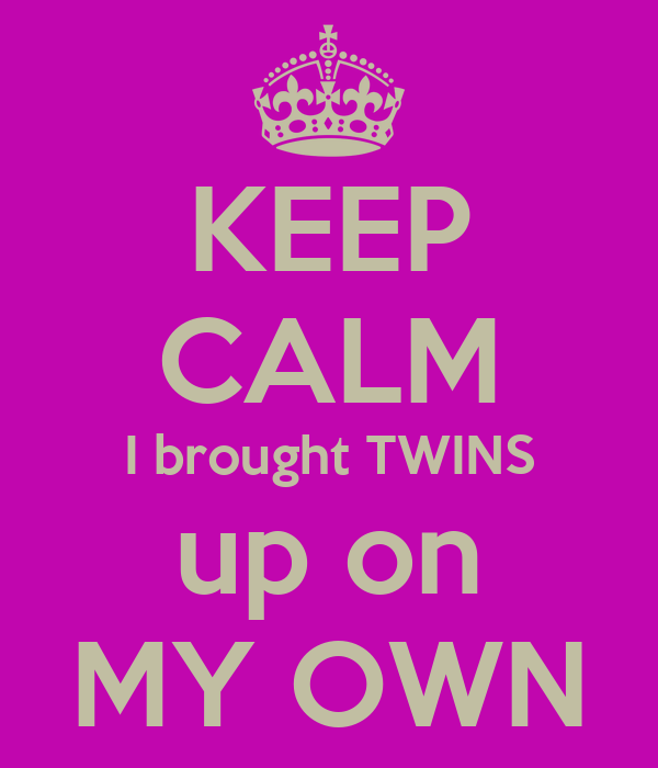 KEEP CALM I brought TWINS up on MY OWN