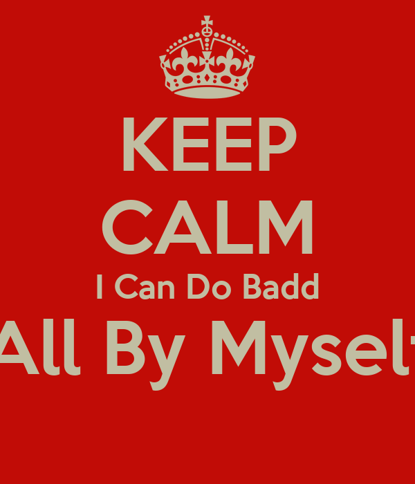 KEEP CALM I Can Do Badd All By Myself