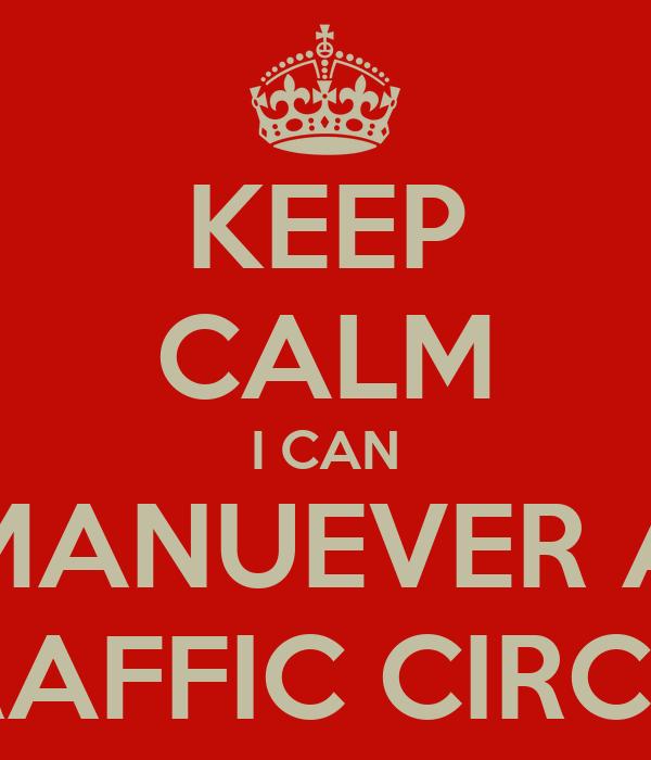KEEP CALM I CAN MANUEVER A TRAFFIC CIRCLE