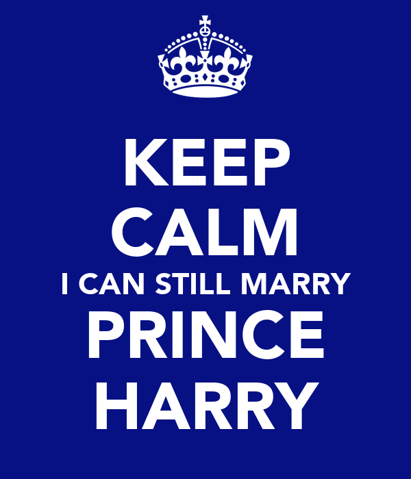 KEEP CALM I CAN STILL MARRY PRINCE HARRY