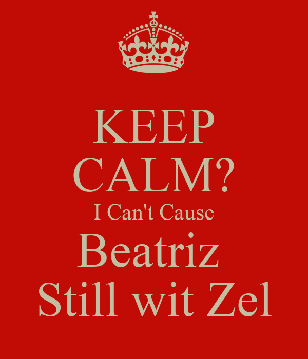 KEEP CALM? I Can't Cause Beatriz  Still wit Zel