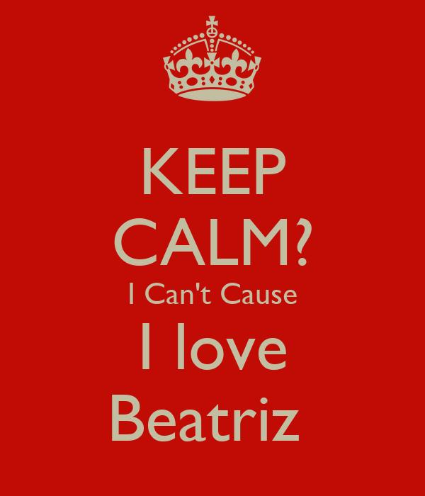 KEEP CALM? I Can't Cause I love Beatriz