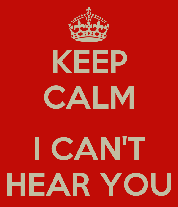 KEEP CALM  I CAN'T HEAR YOU