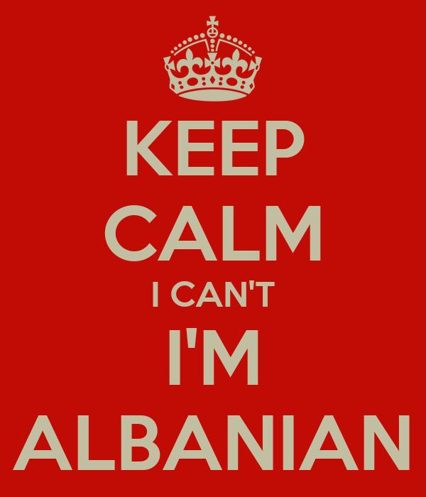 KEEP CALM I CAN'T I'M ALBANIAN