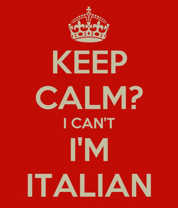 KEEP CALM? I CAN'T I'M ITALIAN