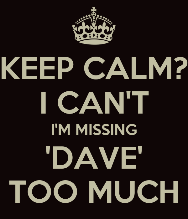 KEEP CALM? I CAN'T I'M MISSING 'DAVE' TOO MUCH