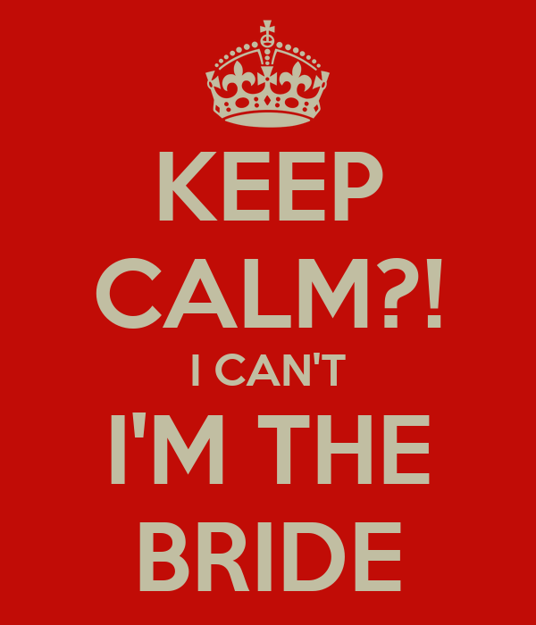 KEEP CALM?! I CAN'T I'M THE BRIDE