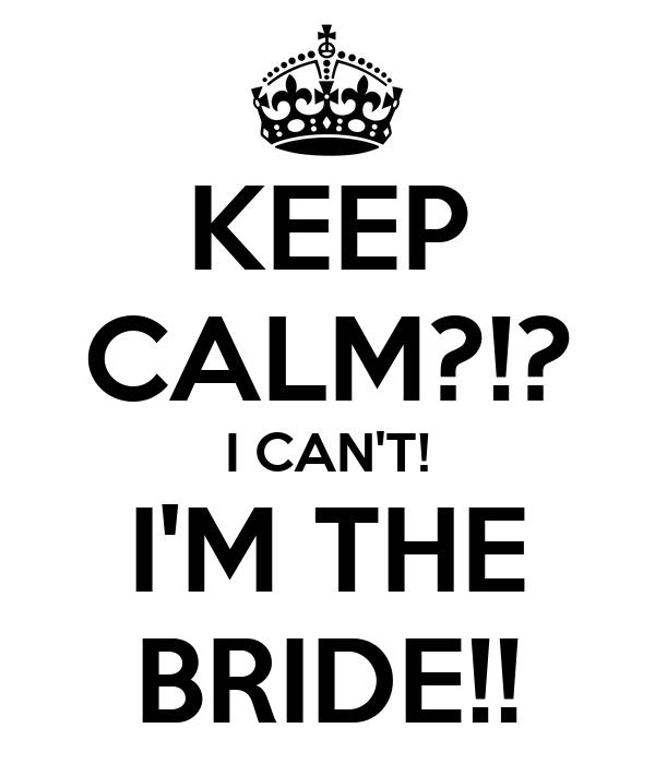 KEEP CALM?!? I CAN'T! I'M THE BRIDE!!