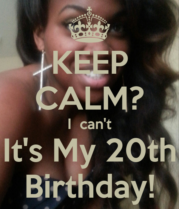 KEEP CALM? I  can't It's My 20th Birthday!