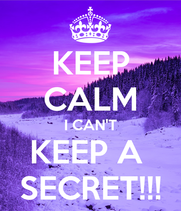 KEEP CALM I CAN'T KEEP A  SECRET!!!