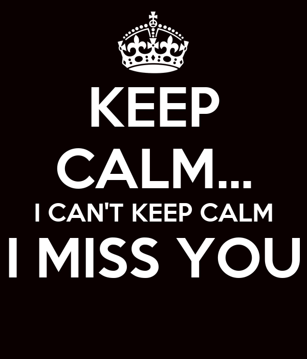 KEEP CALM... I CAN'T KEEP CALM I MISS YOU