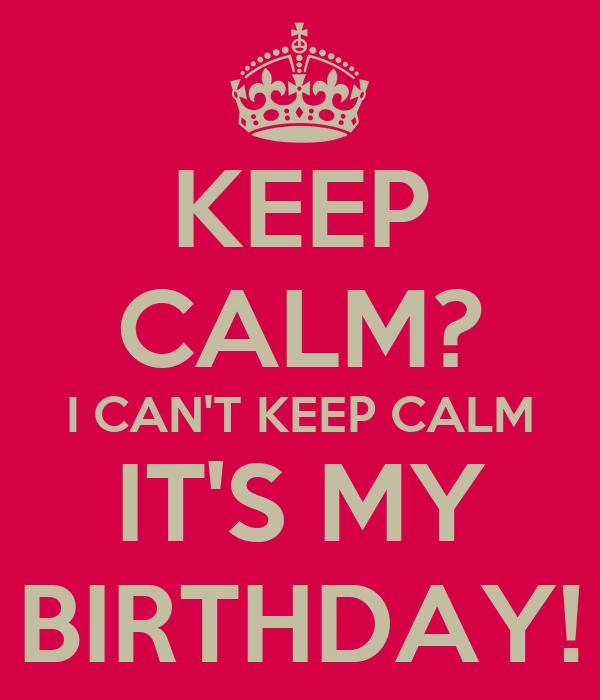 KEEP CALM? I CAN'T KEEP CALM IT'S MY BIRTHDAY!