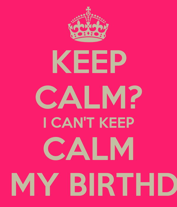KEEP CALM? I CAN'T KEEP CALM IT'S MY BIRTHDAY