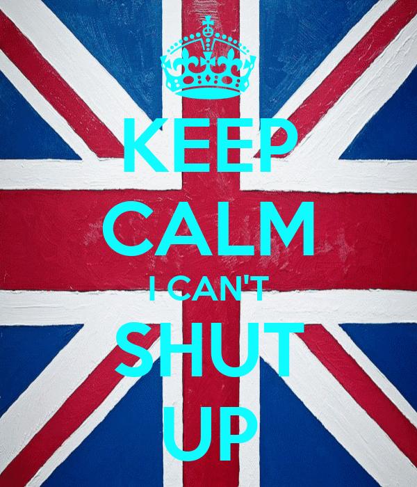 KEEP CALM I CAN'T SHUT UP