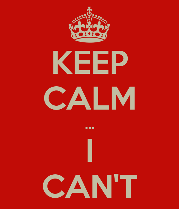 KEEP CALM ... I CAN'T