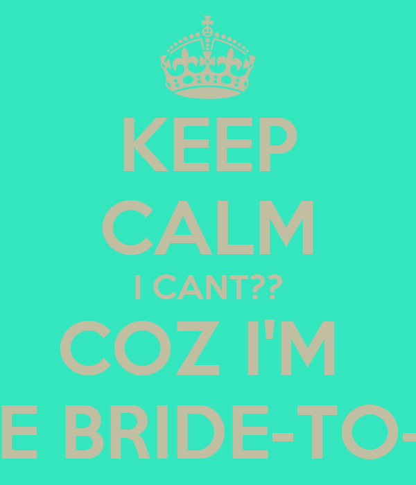 KEEP CALM I CANT?? COZ I'M  THE BRIDE-TO-BE